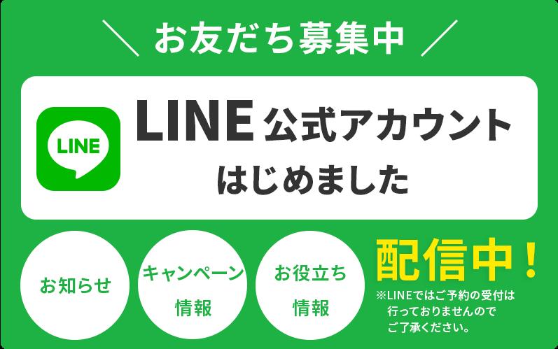 友達募集中!LINE公式アカウントはじめました。お知らせ、キャンペーン情報、お役立ち情報配信中!※LINEではご予約の受付は行っておりませんのでご了承ください。